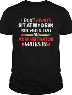 I dont always sit at my desk but when I do an administrator walks in teacher shirt