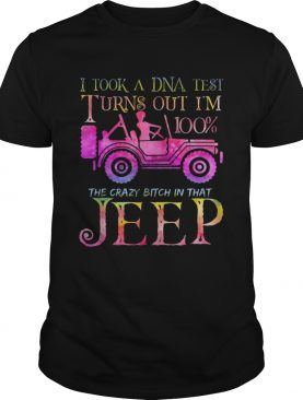 I took a DNA test I turns out Im 100 the crazy bitch Im that Jeep shirt