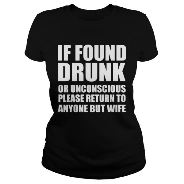 If found drunk or unconscious please return to anyone but wife ladeis tee