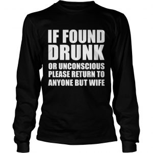 If found drunk or unconscious please return to anyone but wife longsleeve tee