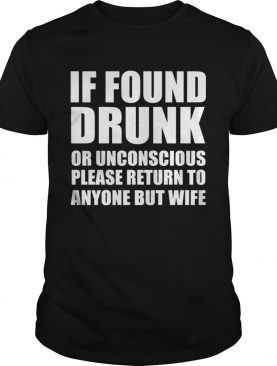 If found drunk or unconscious please return to anyone but wife shirt