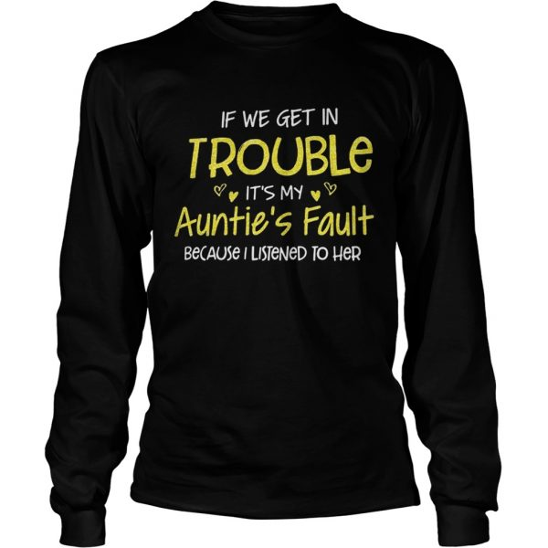 If we get in trouble its my aunties fault because I listened to her longsleeve tee