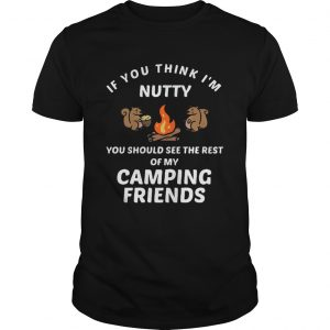 If you think Im funny you should see the rest of my camping friends unisex