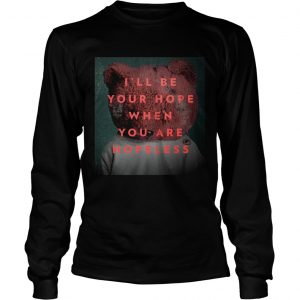 Ill be your hope when you are hopeless bear longsleeve tee