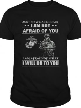 Just so we are clear I am not afraid of you shirt