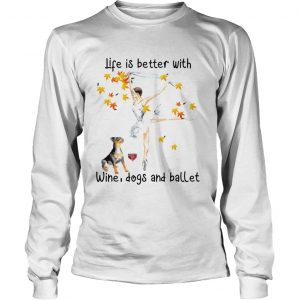 Life is better with wine dogs and ballet longsleeve tee