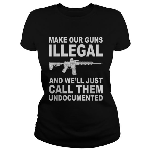Make your guns illegal and well just call them undocumented ladeis tee
