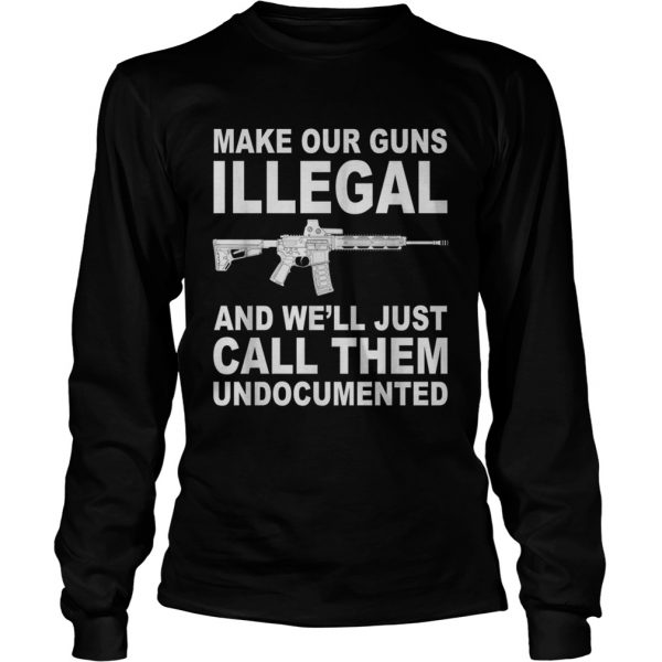 Make your guns illegal and well just call them undocumented longsleeve tee