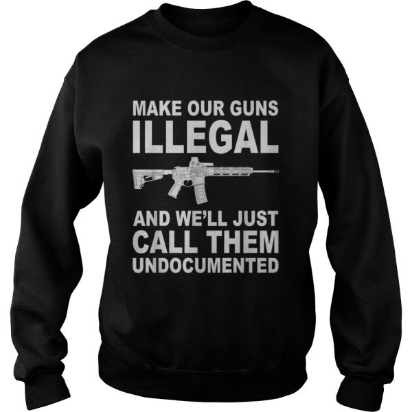 Make your guns illegal and well just call them undocumented sweatshirt