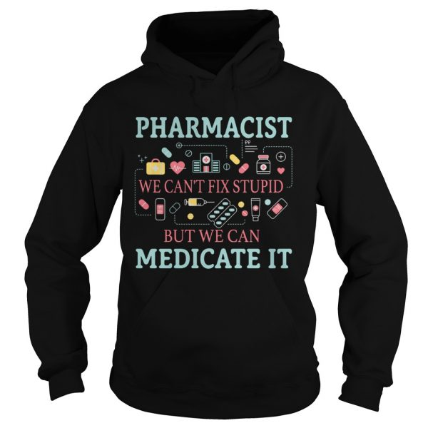 Pharmacist we cant fix stupid but we can medicate it hoodie