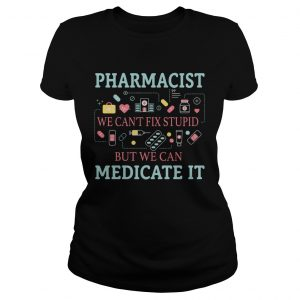 Pharmacist we cant fix stupid but we can medicate it ladeis tee