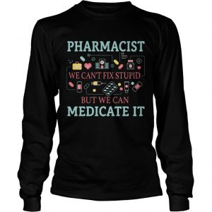 Pharmacist we cant fix stupid but we can medicate it longsleeve tee