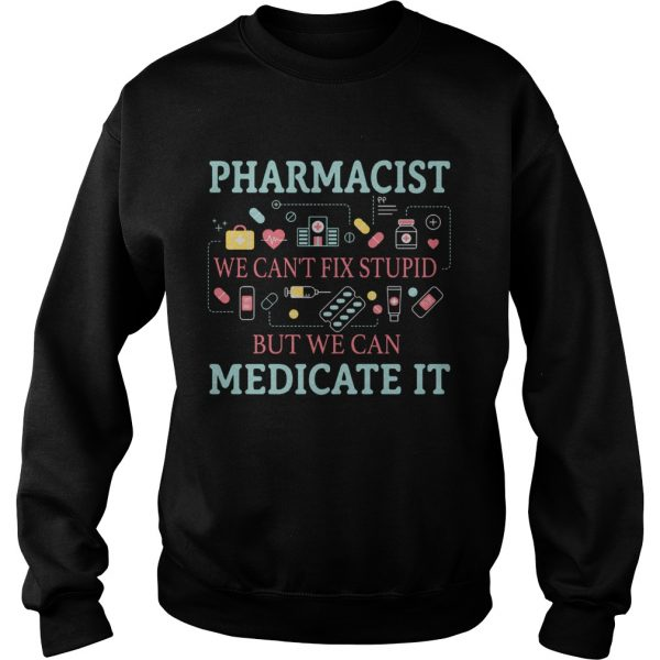 Pharmacist we cant fix stupid but we can medicate it sweatshirt