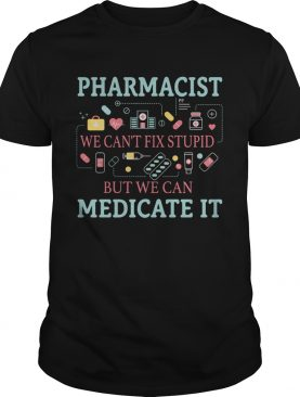 Pharmacist we cant fix stupid but we can medicate it shirt