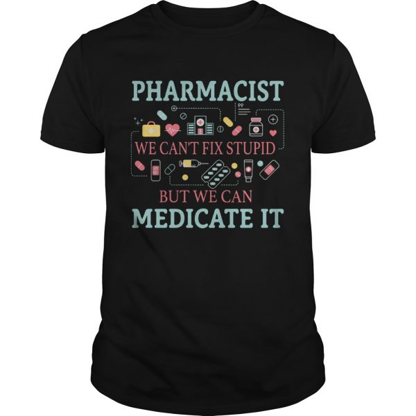 Pharmacist we cant fix stupid but we can medicate it unisex