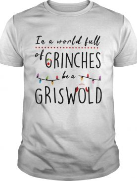 Christmas In a world full of grinches be a griswold shirt