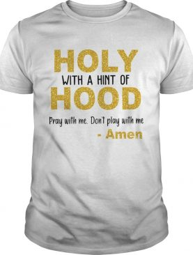 Holy with a hint of hood pray with me dont play with me Amen shirt