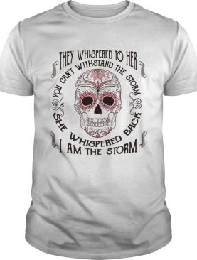 They whispered to her you can't withstand the storm she whispered back I am the storm shirt