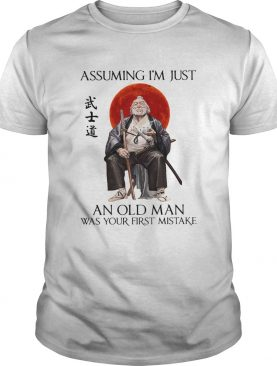 Samurai Warriors Assuming I'm Just An Old Man Was Your First Mistake Shirt