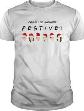 Could I Be Anymore Festive Friends Christmas Jumper Shirt