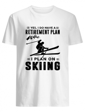 Yes I Do Have A Retirement Plan I Plan On Skiing shirt