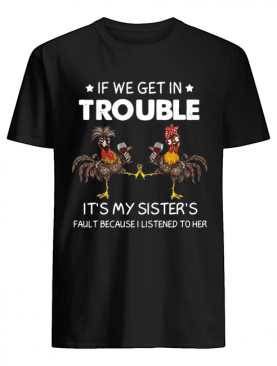 Rooster If We Get In Trouble It's My Sister's Fault Because I Listened To Her Shirt