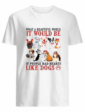 What a beautifull world it would be if people had hearts like dogs shirt