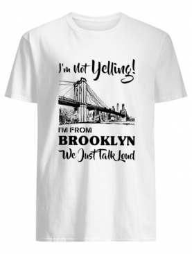 Im not yelling Im from Brooklyn we just talk loud shirt