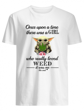 Baby Yoda Once upon a time there was a girl who really loved weed it was me the end shirt