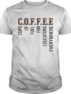 Coffee Cups Of Fuel For Edcators Everywhere shirt