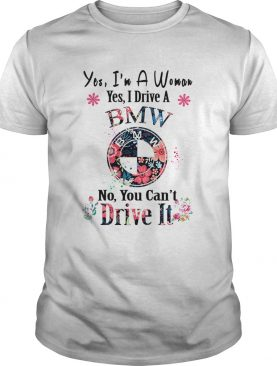 Yes Im A Woman Yes I Drive A BMW No You Cant Drive It shirt