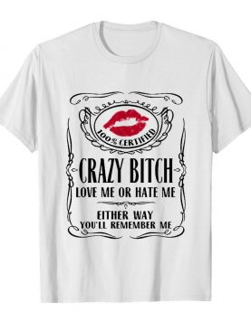 100 Certified Crazy Bitch Love Me Or Hate Me Either Way You'll Remember Me shirt
