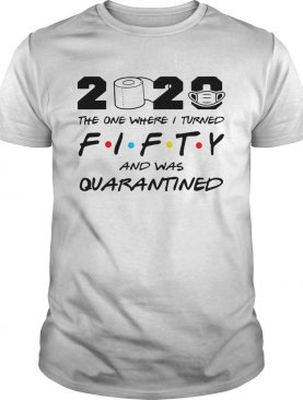 2020 The One Where I Turned Fifty And Was Quarantined shirt