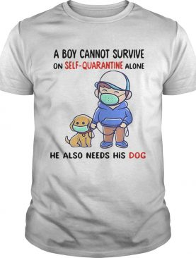 A Boy Cannot Survive On SelfQuarantine Alone He Also Needs His Dog Covid19 2020 shirt
