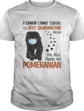 A Woman Cannot Survive On Self Quarantine Alone She Also Needs Her Pomeranian shirt