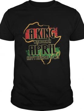 A king was born in april happy birthday to me shirt
