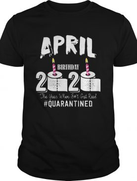 April Birthday 2020 The Year When Shit Got Real Quarantined COVID19 shirt