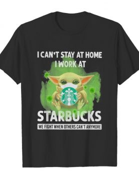 Baby Yoda mask hug I can't stay at home I work at Starbucks we fight when others can't anymore shirt