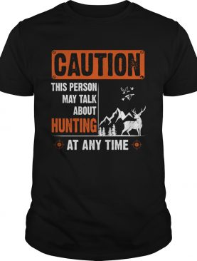 Caution This Person May Talk About Hunting At Any Time shirt