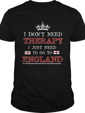 Dont Need Therapy Just Need To Go To England shirt