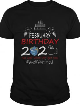 February Birthday 2020 The Year When Shit Got Real Quarantined Earth shirt