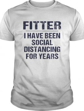 Fitter I have been social distancing for years shirt