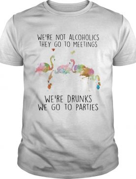 Flamingo were not alcoholics they go to meetings were drunks we go to parties shirt