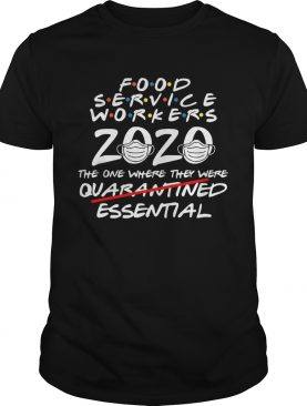 Food Service Workers 2020 The One Where They Were Quarantined Essential Covid 19 shirt