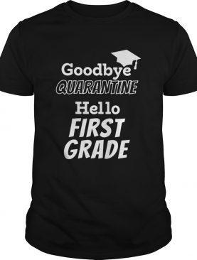 Goodbye quarantine hello first grade shirt