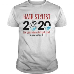 Hair Stylist 2020 The Year When Shit Got Real Quarantined shirt