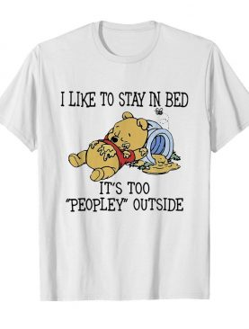 I Like To Stay In Bed It's Too Peopley Outside Pooh Bear shirt