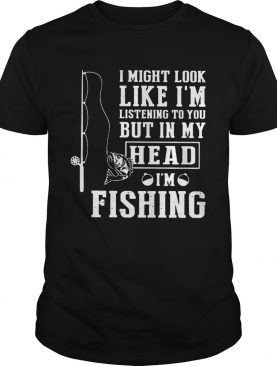 I Might Look Like Im Listening To You But In My Head Im Fishing shirt