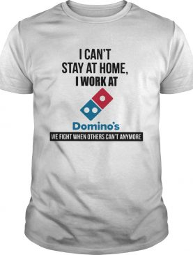 I cant stay at home i work at dominos we fight when others cant anymore shirt