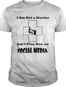 Im Not A Doctor But I Play One Social Media Coronavirus shirt